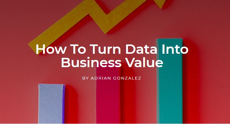 How To Turn Data Into Business Value